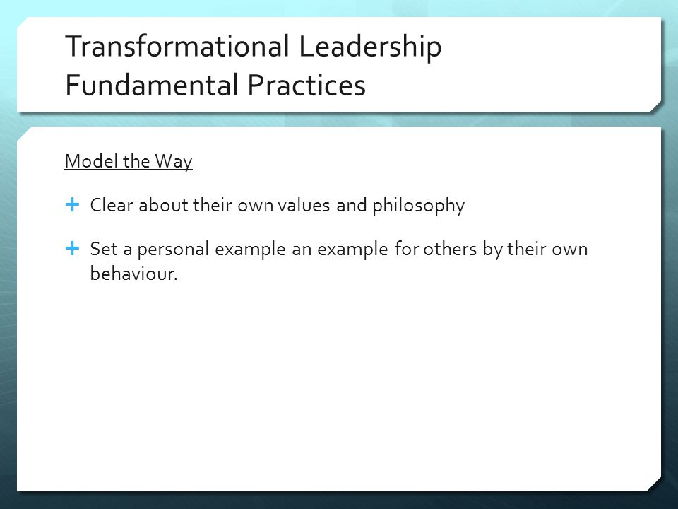 Transformational Leadership Fundamental Practices Model the Way  Clear about their own values and philosophy  Set a personal example an example for others by their own behaviour.