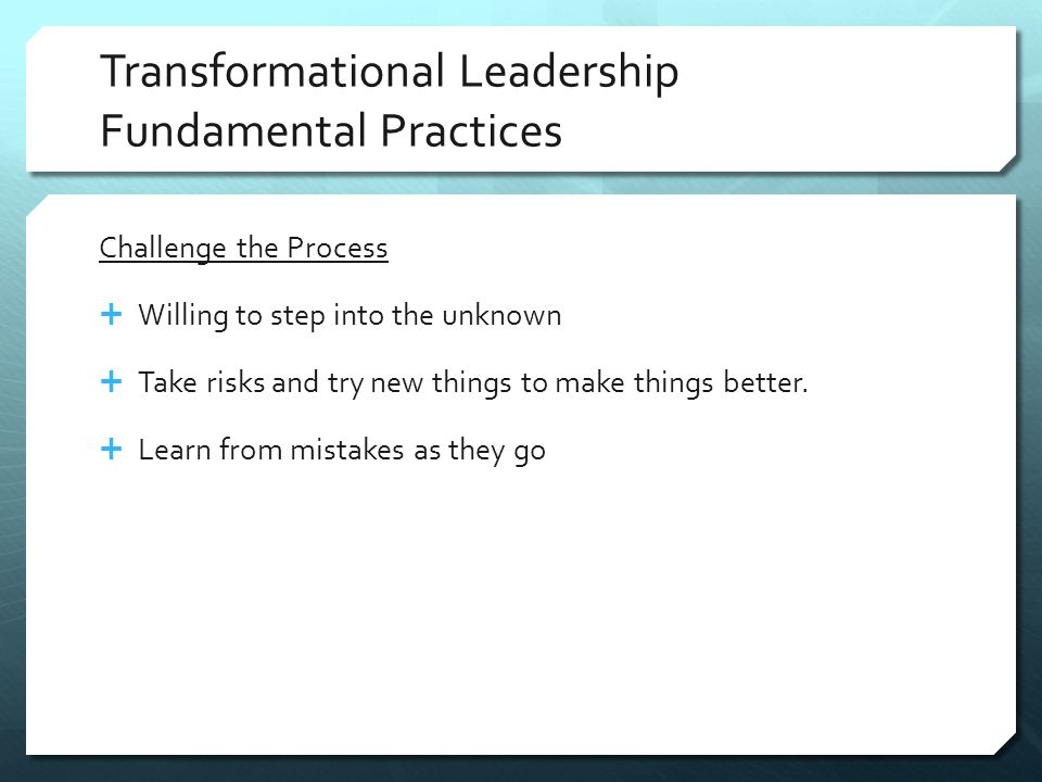 Transformational Leadership Fundamental Practices Challenge the Process  Willing to step into the unknown  Take risks and try new things to make things better.