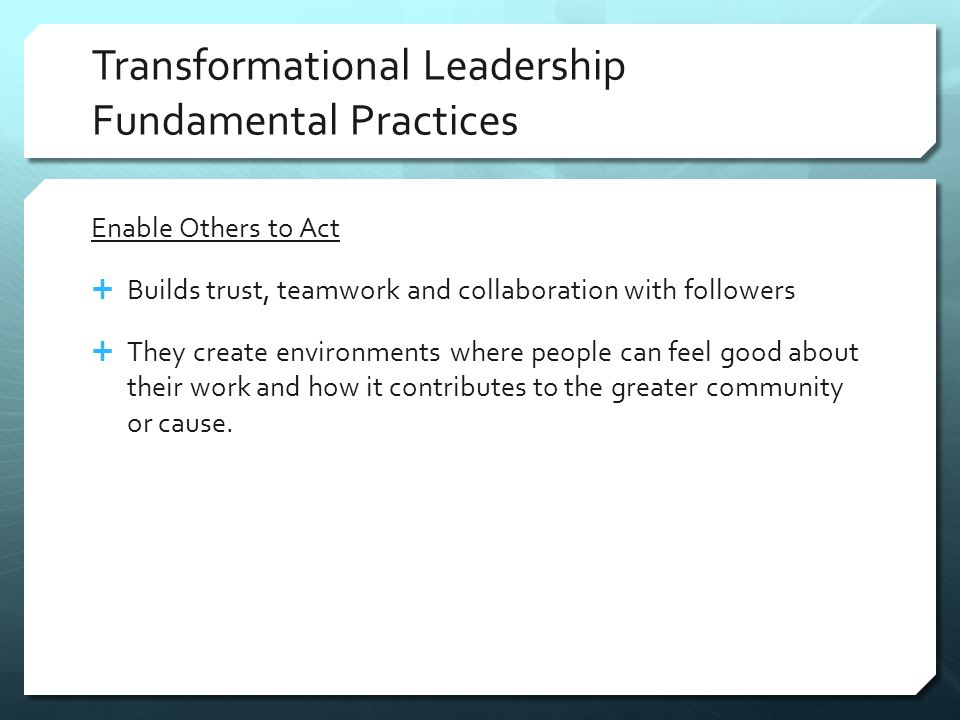 Transformational Leadership Fundamental Practices Enable Others to Act  Builds trust, teamwork and collaboration with followers  They create environments where people can feel good about their work and how it contributes to the greater community or cause.