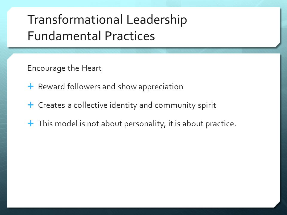 Transformational Leadership Fundamental Practices Encourage the Heart  Reward followers and show appreciation  Creates a collective identity and community spirit  This model is not about personality, it is about practice.