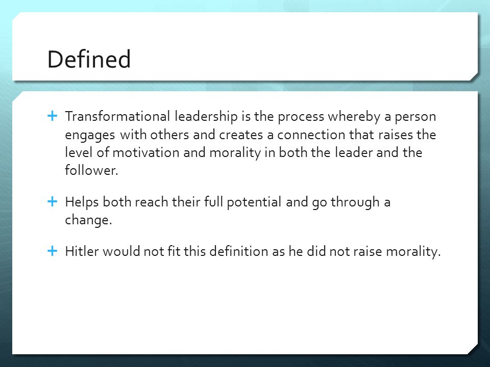 Defined  Transformational leadership is the process whereby a person engages with others and creates a connection that raises the level of motivation and morality in both the leader and the follower.