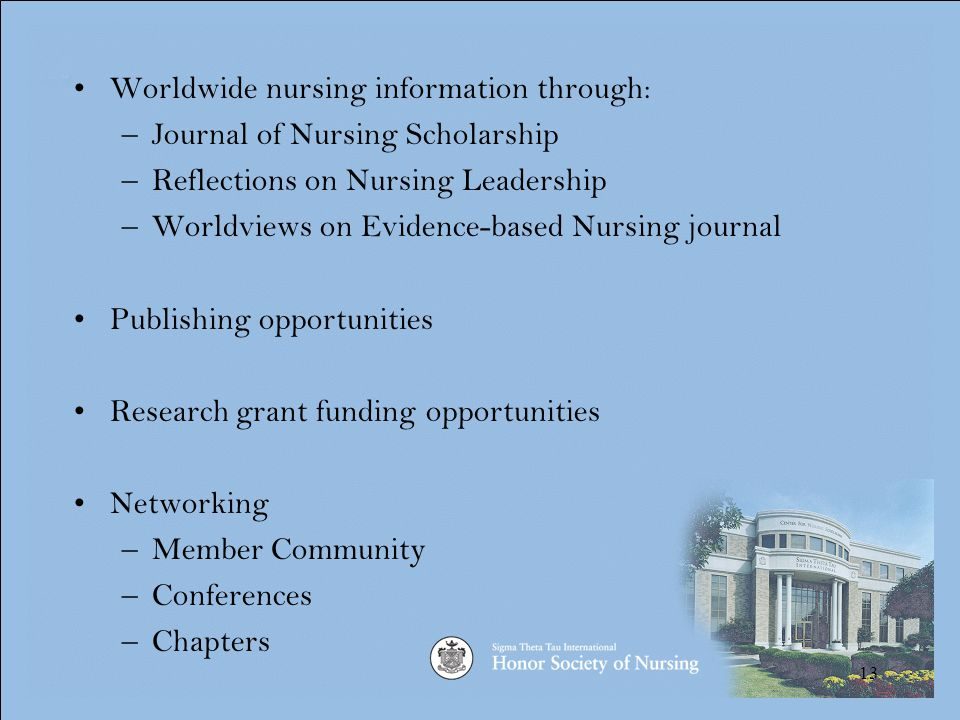 13 Worldwide nursing information through: –Journal of Nursing Scholarship –Reflections on Nursing Leadership –Worldviews on Evidence-based Nursing journal Publishing opportunities Research grant funding opportunities Networking –Member Community –Conferences –Chapters