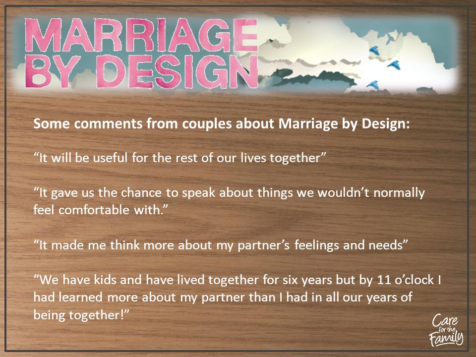 Some comments from couples about Marriage by Design: It will be useful for the rest of our lives together It gave us the chance to speak about things we wouldn't normally feel comfortable with. It made me think more about my partner's feelings and needs We have kids and have lived together for six years but by 11 o'clock I had learned more about my partner than I had in all our years of being together!