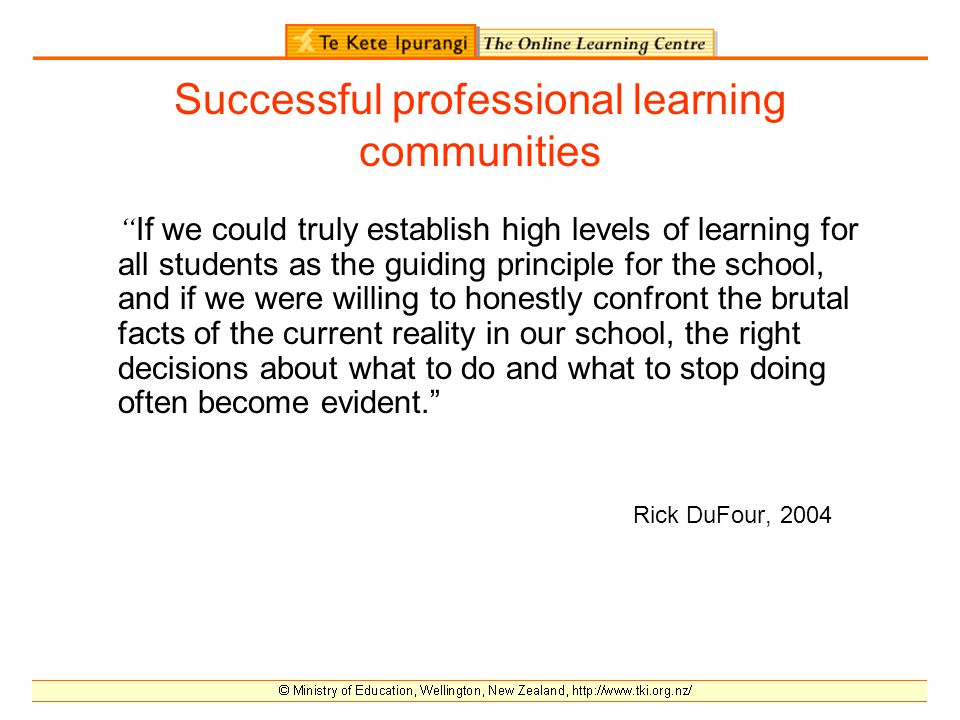 Successful professional learning communities If we could truly establish high levels of learning for all students as the guiding principle for the school, and if we were willing to honestly confront the brutal facts of the current reality in our school, the right decisions about what to do and what to stop doing often become evident. Rick DuFour, 2004