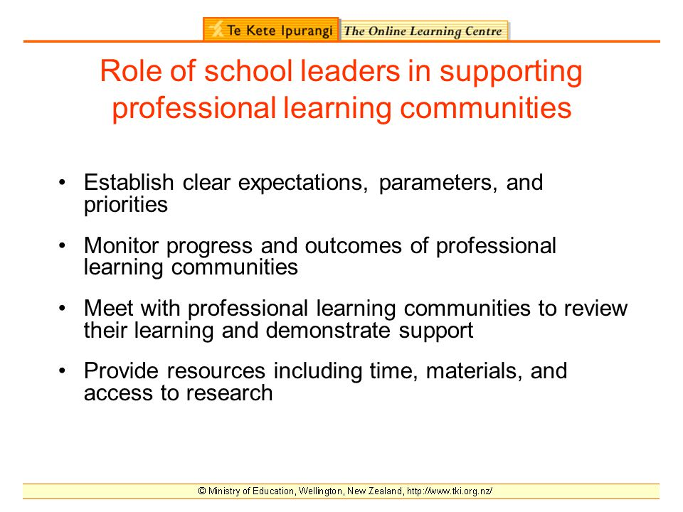 Role of school leaders in supporting professional learning communities Establish clear expectations, parameters, and priorities Monitor progress and outcomes of professional learning communities Meet with professional learning communities to review their learning and demonstrate support Provide resources including time, materials, and access to research
