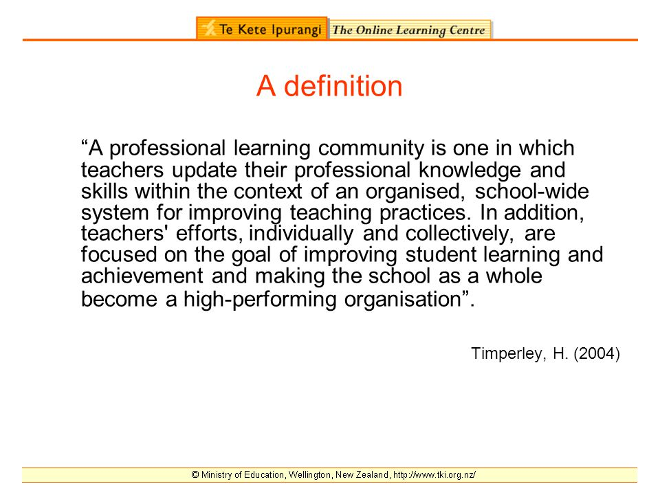 A definition A professional learning community is one in which teachers update their professional knowledge and skills within the context of an organised, school-wide system for improving teaching practices.