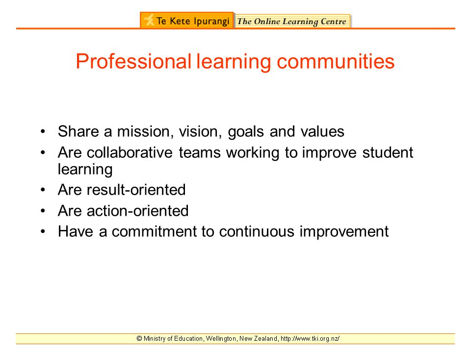 Professional learning communities Share a mission, vision, goals and values Are collaborative teams working to improve student learning Are result-oriented Are action-oriented Have a commitment to continuous improvement