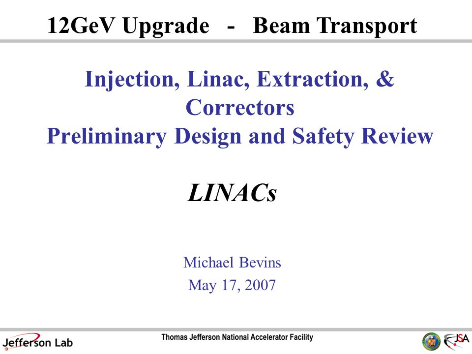 LINACs Michael Bevins May 17, GeV Upgrade - Beam Transport Injection, Linac, Extraction, & Correctors Preliminary Design and Safety Review