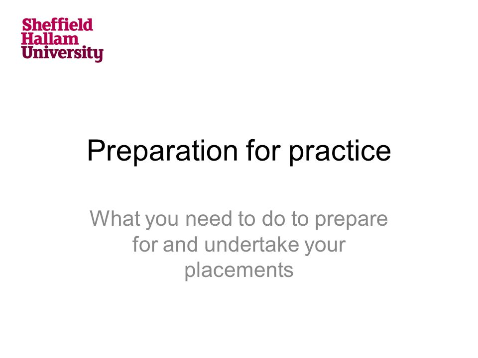 Preparation for practice What you need to do to prepare for and undertake your placements