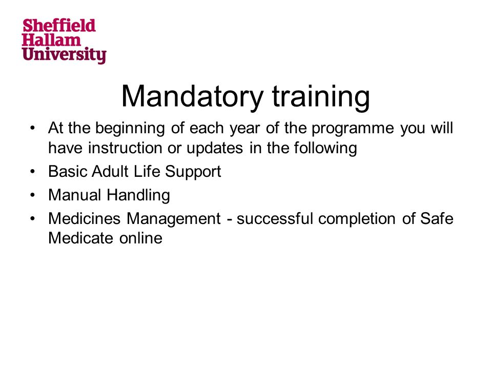 Mandatory training At the beginning of each year of the programme you will have instruction or updates in the following Basic Adult Life Support Manual Handling Medicines Management - successful completion of Safe Medicate online