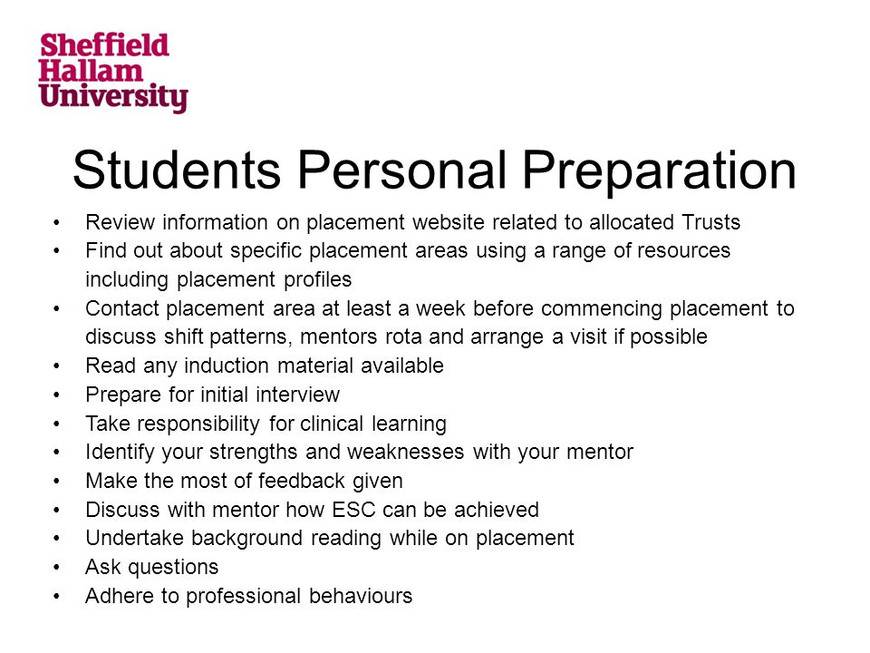Students Personal Preparation Review information on placement website related to allocated Trusts Find out about specific placement areas using a range of resources including placement profiles Contact placement area at least a week before commencing placement to discuss shift patterns, mentors rota and arrange a visit if possible Read any induction material available Prepare for initial interview Take responsibility for clinical learning Identify your strengths and weaknesses with your mentor Make the most of feedback given Discuss with mentor how ESC can be achieved Undertake background reading while on placement Ask questions Adhere to professional behaviours