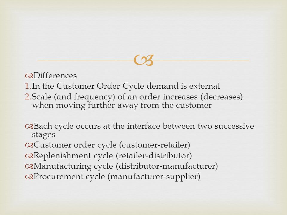   Differences 1.In the Customer Order Cycle demand is external 2.Scale (and frequency) of an order increases (decreases) when moving further away from the customer  Each cycle occurs at the interface between two successive stages  Customer order cycle (customer-retailer)  Replenishment cycle (retailer-distributor)  Manufacturing cycle (distributor-manufacturer)  Procurement cycle (manufacturer-supplier)
