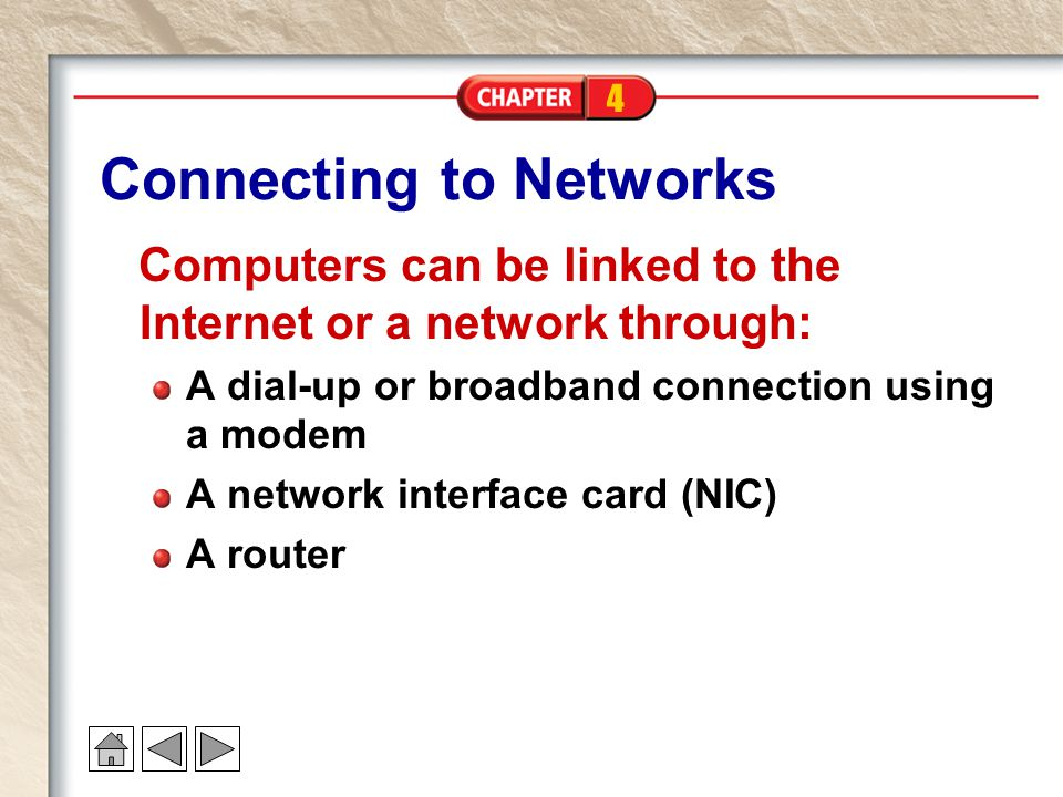 4 Connecting to Networks Computers can be linked to the Internet or a network through: A dial-up or broadband connection using a modem A network interface card (NIC) A router