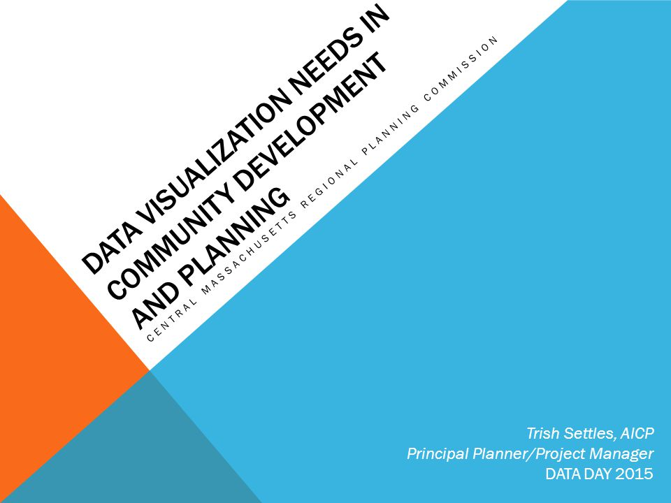 DATA VISUALIZATION NEEDS IN COMMUNITY DEVELOPMENT AND PLANNING CENTRAL MASSACHUSETTS REGIONAL PLANNING COMMISSION Trish Settles, AICP Principal Planner/Project Manager DATA DAY 2015