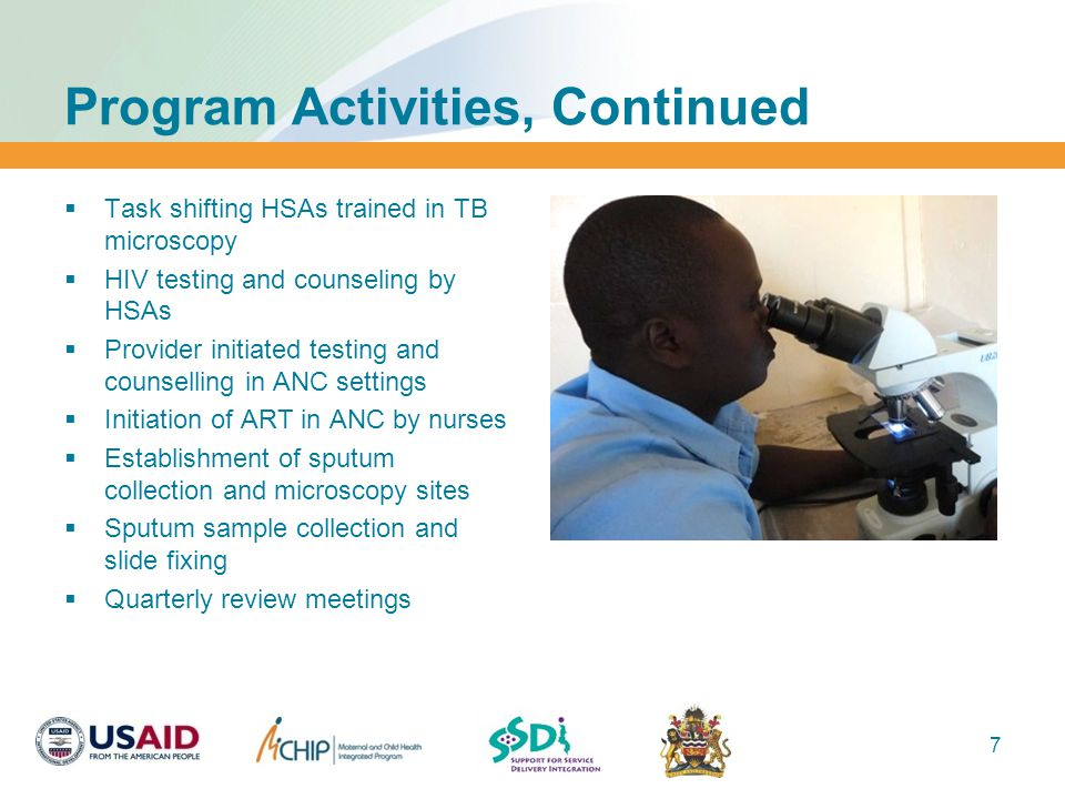 Program Activities, Continued  Task shifting HSAs trained in TB microscopy  HIV testing and counseling by HSAs  Provider initiated testing and counselling in ANC settings  Initiation of ART in ANC by nurses  Establishment of sputum collection and microscopy sites  Sputum sample collection and slide fixing  Quarterly review meetings 7