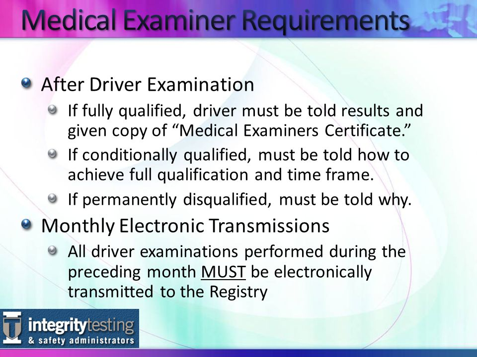 After Driver Examination If fully qualified, driver must be told results and given copy of Medical Examiners Certificate. If conditionally qualified, must be told how to achieve full qualification and time frame.