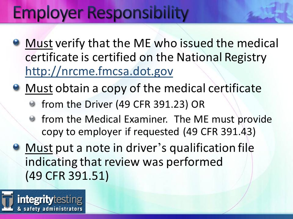 Must verify that the ME who issued the medical certificate is certified on the National Registry     Must obtain a copy of the medical certificate from the Driver (49 CFR ) OR from the Medical Examiner.