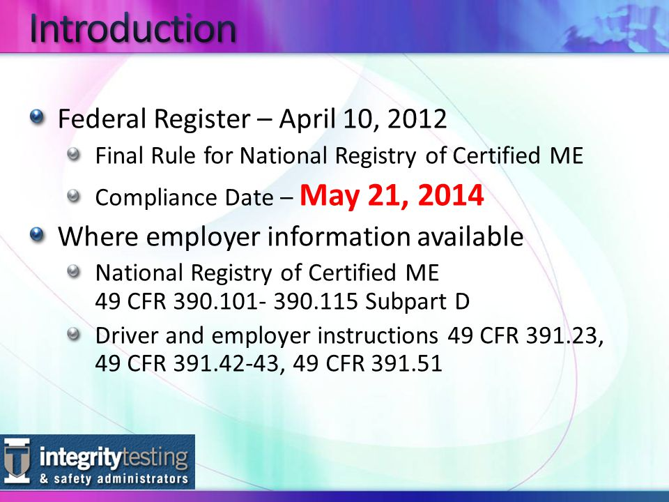 Federal Register – April 10, 2012 Final Rule for National Registry of Certified ME Compliance Date – May 21, 2014 Where employer information available National Registry of Certified ME 49 CFR Subpart D Driver and employer instructions 49 CFR , 49 CFR , 49 CFR