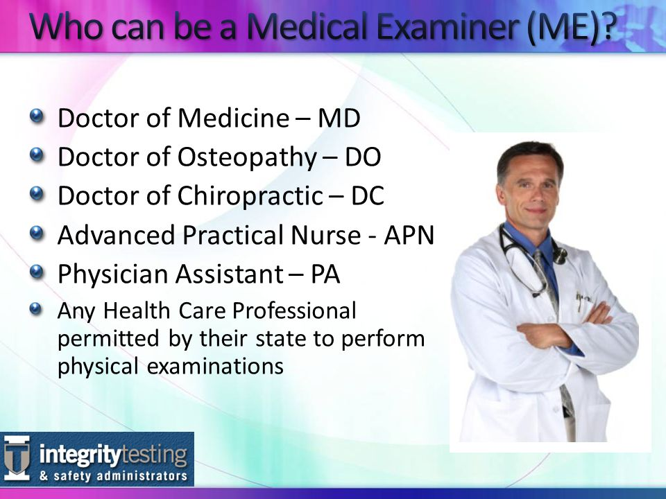 Doctor of Medicine – MD Doctor of Osteopathy – DO Doctor of Chiropractic – DC Advanced Practical Nurse - APN Physician Assistant – PA Any Health Care Professional permitted by their state to perform physical examinations