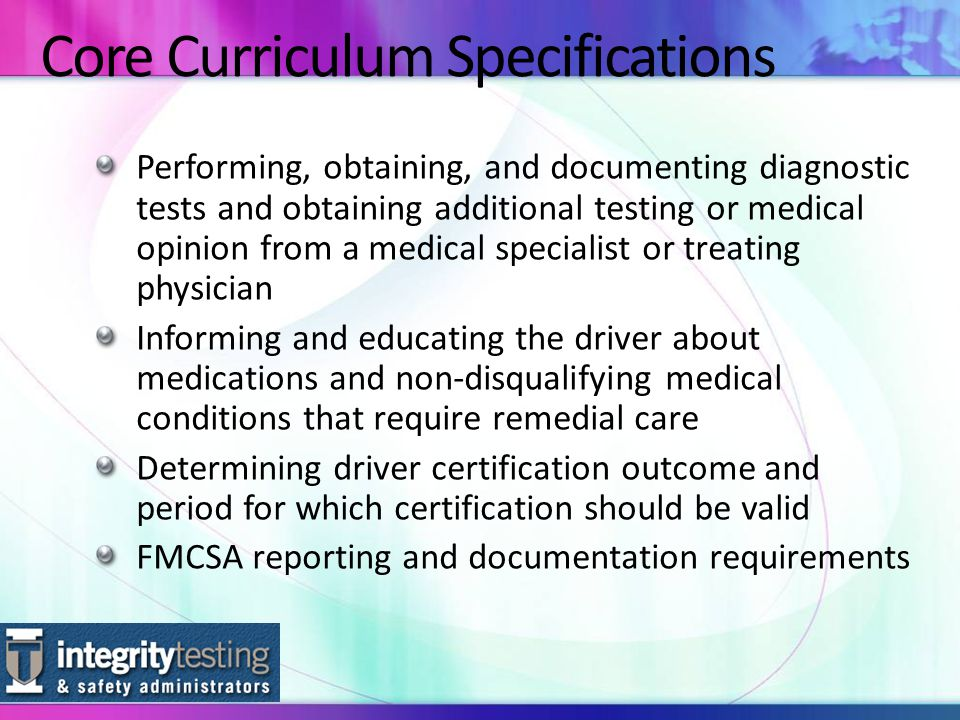 Core Curriculum Specifications Performing, obtaining, and documenting diagnostic tests and obtaining additional testing or medical opinion from a medical specialist or treating physician Informing and educating the driver about medications and non-disqualifying medical conditions that require remedial care Determining driver certification outcome and period for which certification should be valid FMCSA reporting and documentation requirements