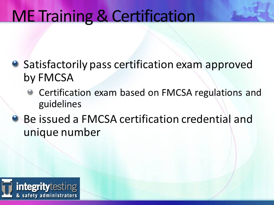 Satisfactorily pass certification exam approved by FMCSA Certification exam based on FMCSA regulations and guidelines Be issued a FMCSA certification credential and unique number ME Training & Certification
