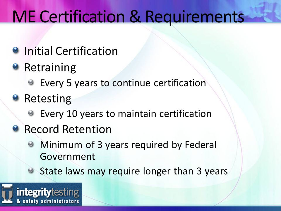 Initial Certification Retraining Every 5 years to continue certification Retesting Every 10 years to maintain certification Record Retention Minimum of 3 years required by Federal Government State laws may require longer than 3 years ME Certification & Requirements
