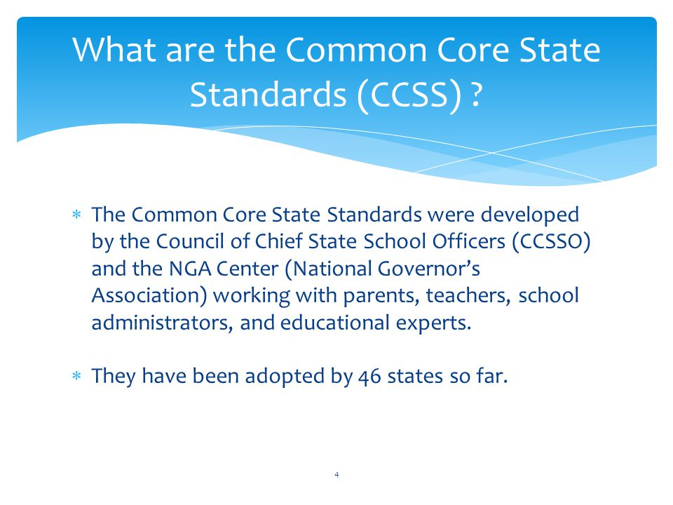  The Common Core State Standards were developed by the Council of Chief State School Officers (CCSSO) and the NGA Center (National Governor's Association) working with parents, teachers, school administrators, and educational experts.