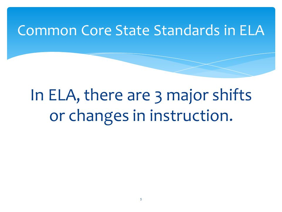 In ELA, there are 3 major shifts or changes in instruction. Common Core State Standards in ELA 5