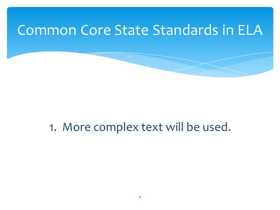 1. More complex text will be used. Common Core State Standards in ELA 6