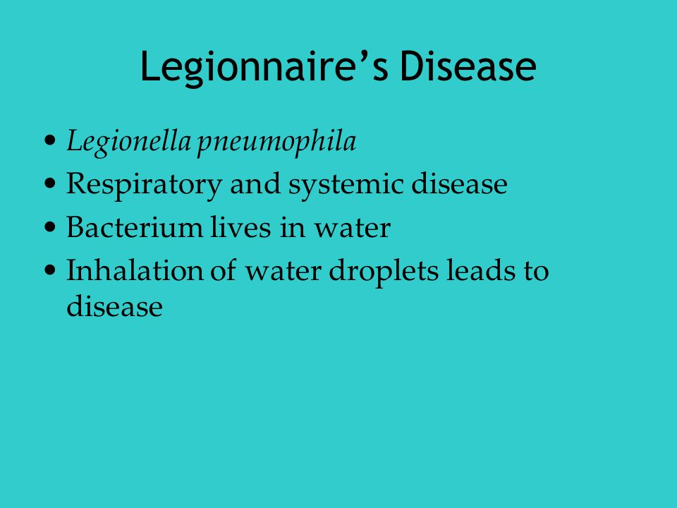 Legionnaire's Disease Legionella pneumophila Respiratory and systemic disease Bacterium lives in water Inhalation of water droplets leads to disease