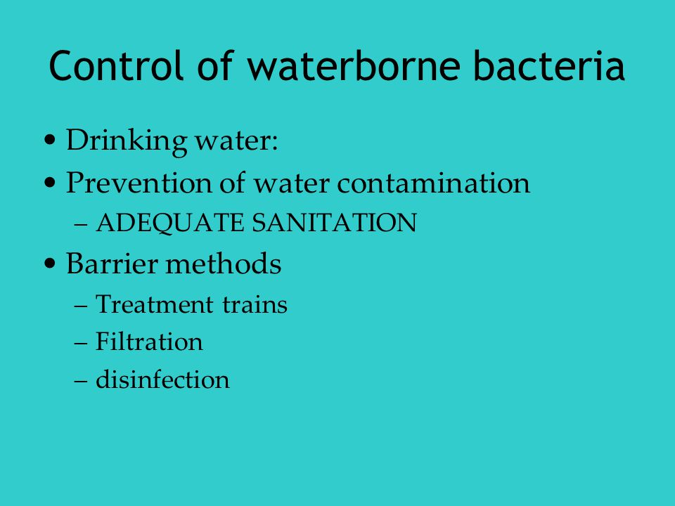 Control of waterborne bacteria Drinking water: Prevention of water contamination –ADEQUATE SANITATION Barrier methods –Treatment trains –Filtration –disinfection