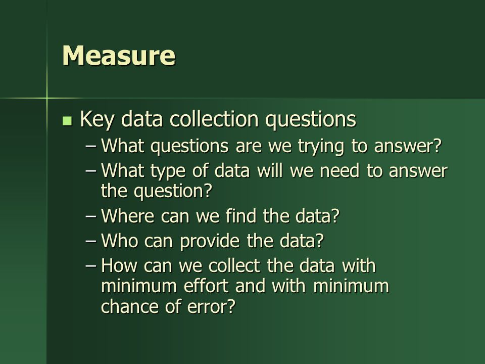 Measure Key data collection questions Key data collection questions –What questions are we trying to answer.