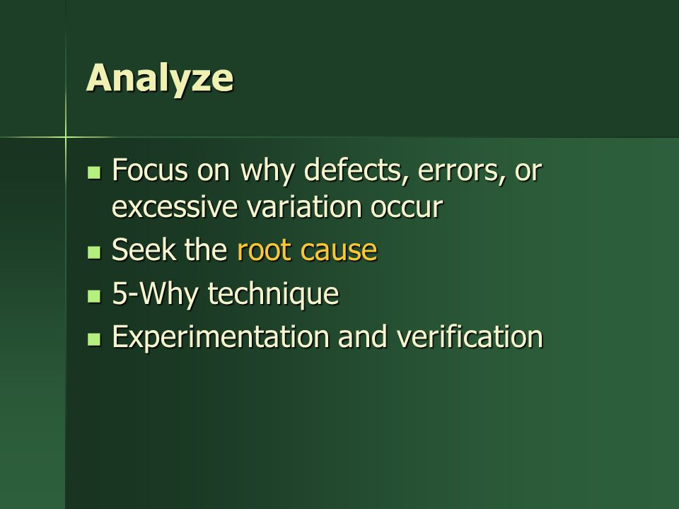 Analyze Focus on why defects, errors, or excessive variation occur Focus on why defects, errors, or excessive variation occur Seek the root cause Seek the root cause 5-Why technique 5-Why technique Experimentation and verification Experimentation and verification