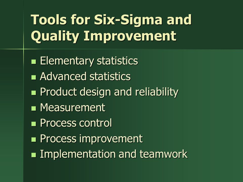 Tools for Six-Sigma and Quality Improvement Elementary statistics Elementary statistics Advanced statistics Advanced statistics Product design and reliability Product design and reliability Measurement Measurement Process control Process control Process improvement Process improvement Implementation and teamwork Implementation and teamwork
