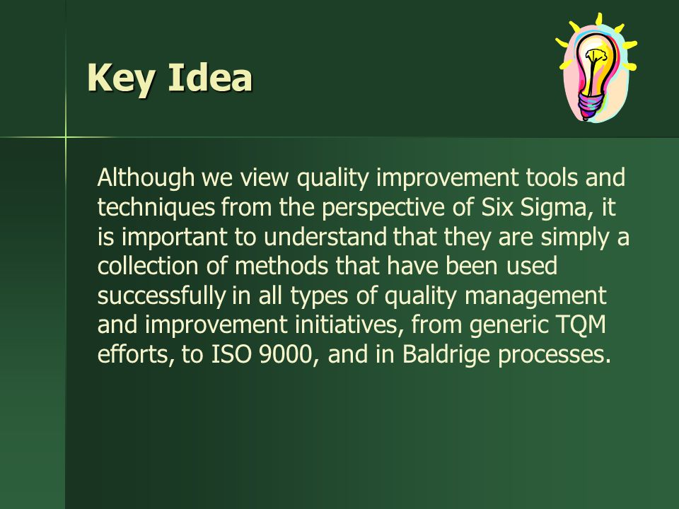 Key Idea Although we view quality improvement tools and techniques from the perspective of Six Sigma, it is important to understand that they are simply a collection of methods that have been used successfully in all types of quality management and improvement initiatives, from generic TQM efforts, to ISO 9000, and in Baldrige processes.