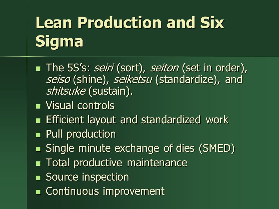 Lean Production and Six Sigma The 5S's: seiri (sort), seiton (set in order), seiso (shine), seiketsu (standardize), and shitsuke (sustain).