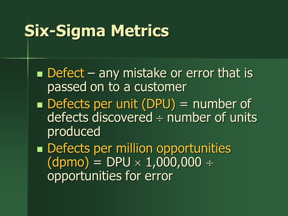 Six-Sigma Metrics Defect – any mistake or error that is passed on to a customer Defect – any mistake or error that is passed on to a customer Defects per unit (DPU) = number of defects discovered  number of units produced Defects per unit (DPU) = number of defects discovered  number of units produced Defects per million opportunities (dpmo) = DPU  1,000,000  opportunities for error Defects per million opportunities (dpmo) = DPU  1,000,000  opportunities for error