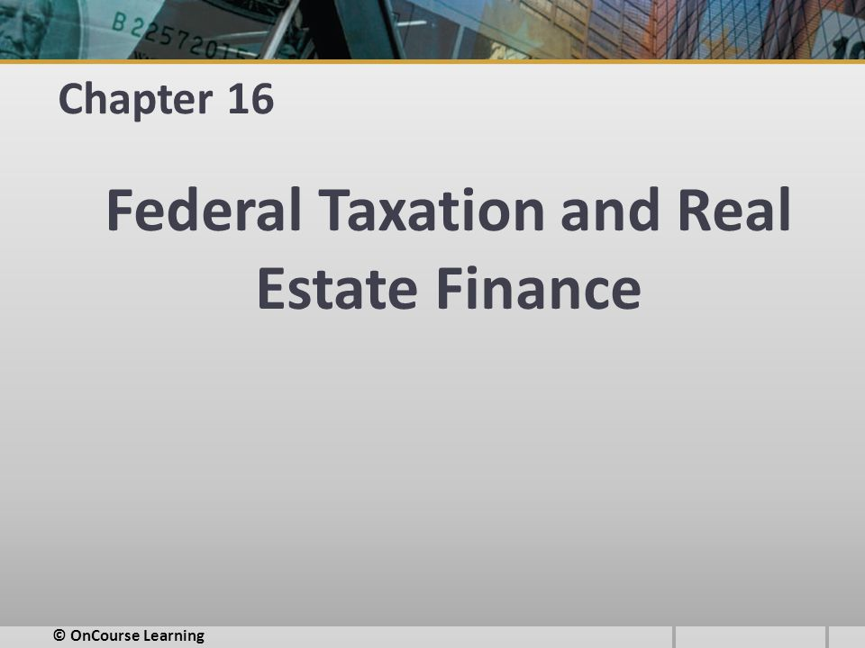 Chapter 16 Federal Taxation and Real Estate Finance © OnCourse Learning