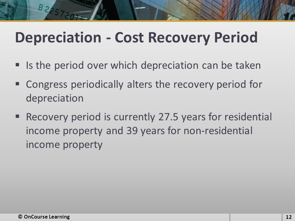 Depreciation - Cost Recovery Period  Is the period over which depreciation can be taken  Congress periodically alters the recovery period for depreciation  Recovery period is currently 27.5 years for residential income property and 39 years for non-residential income property © OnCourse Learning 12