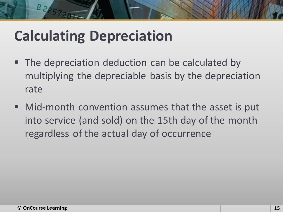 Calculating Depreciation  The depreciation deduction can be calculated by multiplying the depreciable basis by the depreciation rate  Mid-month convention assumes that the asset is put into service (and sold) on the 15th day of the month regardless of the actual day of occurrence © OnCourse Learning 15