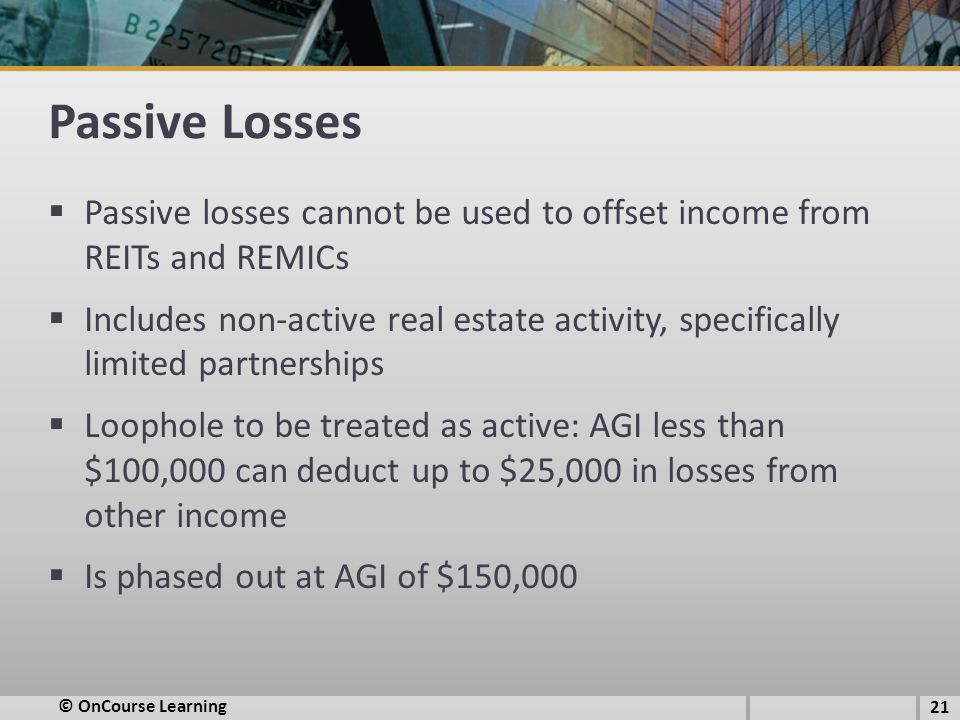 Passive Losses  Passive losses cannot be used to offset income from REITs and REMICs  Includes non-active real estate activity, specifically limited partnerships  Loophole to be treated as active: AGI less than $100,000 can deduct up to $25,000 in losses from other income  Is phased out at AGI of $150,000 © OnCourse Learning 21