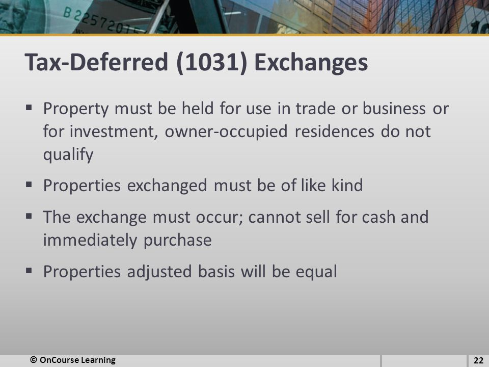 Tax-Deferred (1031) Exchanges  Property must be held for use in trade or business or for investment, owner-occupied residences do not qualify  Properties exchanged must be of like kind  The exchange must occur; cannot sell for cash and immediately purchase  Properties adjusted basis will be equal © OnCourse Learning 22