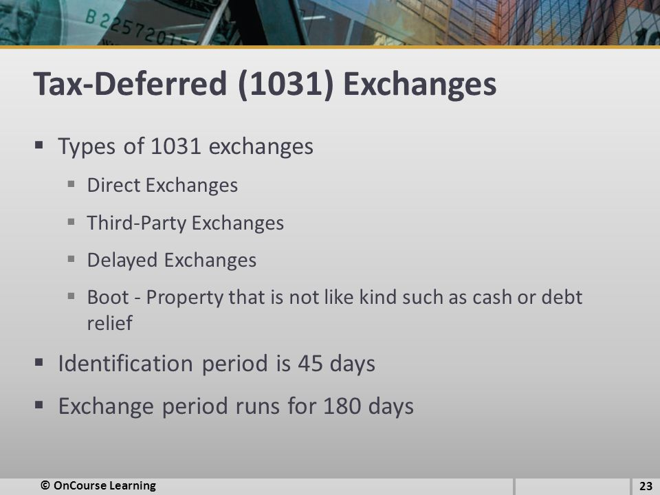 Tax-Deferred (1031) Exchanges  Types of 1031 exchanges  Direct Exchanges  Third-Party Exchanges  Delayed Exchanges  Boot - Property that is not like kind such as cash or debt relief  Identification period is 45 days  Exchange period runs for 180 days © OnCourse Learning 23
