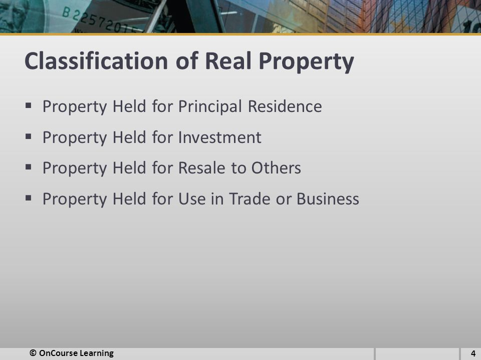 Classification of Real Property  Property Held for Principal Residence  Property Held for Investment  Property Held for Resale to Others  Property Held for Use in Trade or Business © OnCourse Learning 4