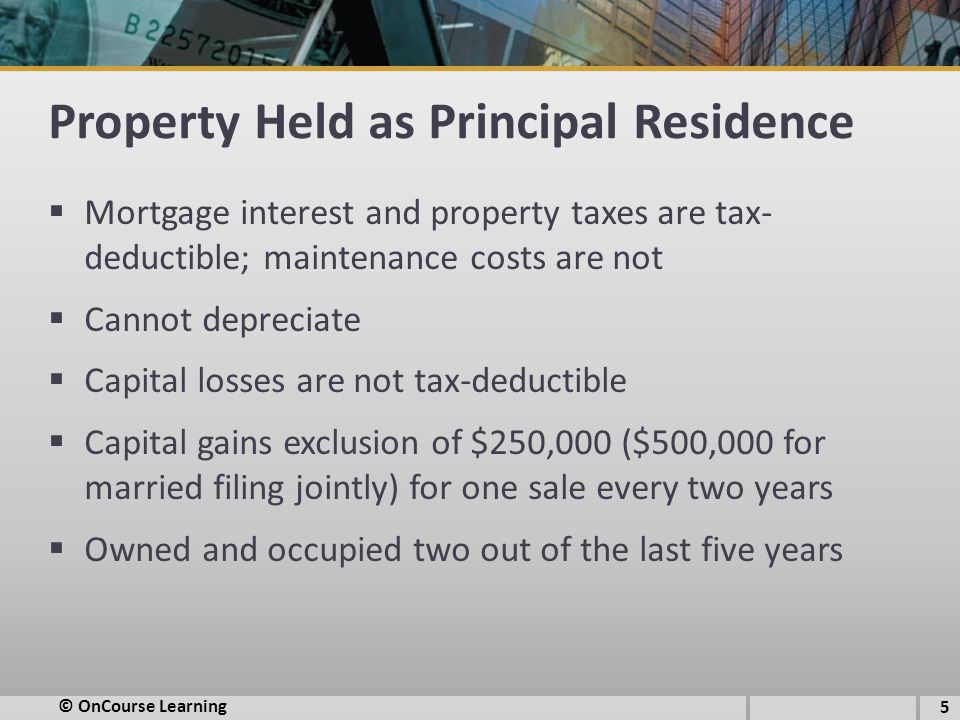 Property Held as Principal Residence  Mortgage interest and property taxes are tax- deductible; maintenance costs are not  Cannot depreciate  Capital losses are not tax-deductible  Capital gains exclusion of $250,000 ($500,000 for married filing jointly) for one sale every two years  Owned and occupied two out of the last five years © OnCourse Learning 5