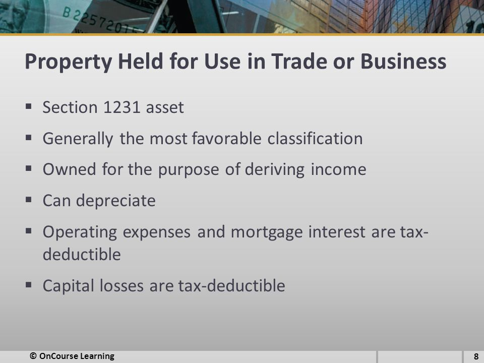 Property Held for Use in Trade or Business  Section 1231 asset  Generally the most favorable classification  Owned for the purpose of deriving income  Can depreciate  Operating expenses and mortgage interest are tax- deductible  Capital losses are tax-deductible © OnCourse Learning 8