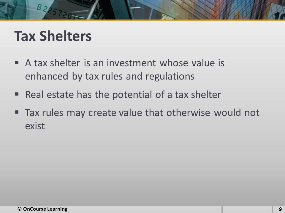 Tax Shelters  A tax shelter is an investment whose value is enhanced by tax rules and regulations  Real estate has the potential of a tax shelter  Tax rules may create value that otherwise would not exist © OnCourse Learning 9