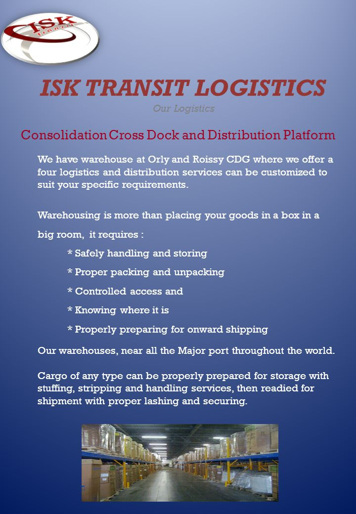 ISK TRANSIT LOGISTICS Our Logistics Consolidation Cross Dock and Distribution Platform We have warehouse at Orly and Roissy CDG where we offer a four logistics and distribution services can be customized to suit your specific requirements.