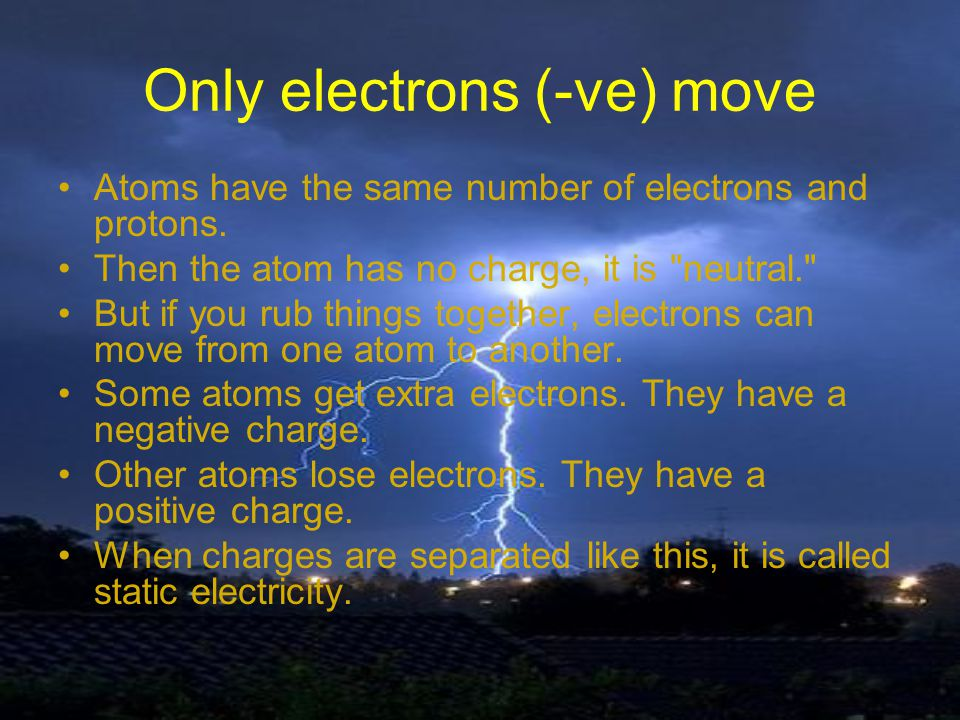 Only electrons (-ve) move Atoms have the same number of electrons and protons.