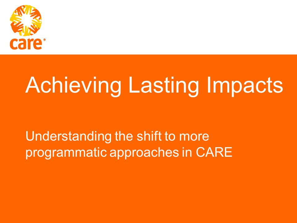 Achieving Lasting Impacts Understanding the shift to more programmatic approaches in CARE